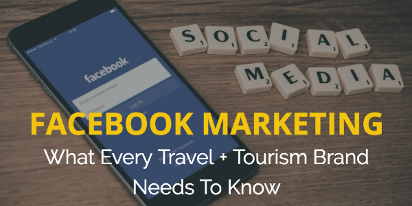 Facebook Marketing: What Every Travel + Tourism Brand Needs To Know
